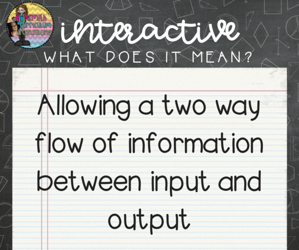 How do you know if what you are doing is Interactive? Your interactive notebook must have a two way flow of information including teacher input (notes) and student output (reflection/practice).