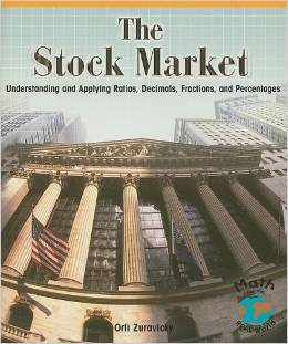 The Stock Market: Understanding and Applying Ratios, Decimals, Fractions, and Percentages (Math for the Real World)